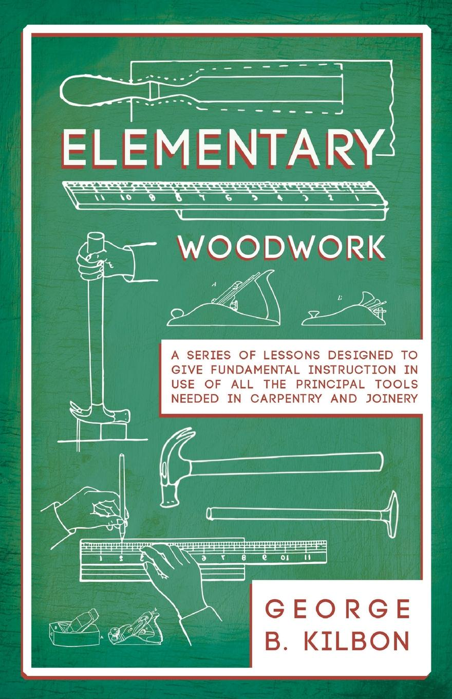 George B. Kilbon Elementary Woodwork - A Series of Lessons Designed to Give Fundamental Instruction in Use of All the Principal Tools Needed in Carpentry and Joinery - 1893 thomas tredgold elementary principles of carpentry