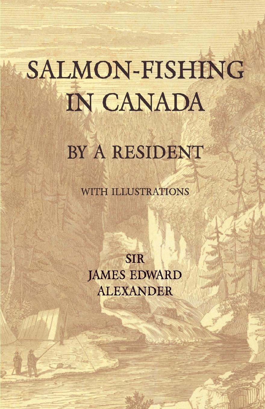 Sir James Edward Alexander Salmon-Fishing in Canada, by a Resident - With Illustrations