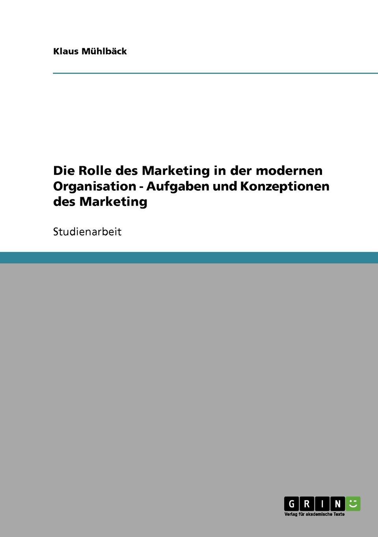 Klaus Mühlbäck Die Rolle des Marketing in der modernen Organisation - Aufgaben und Konzeptionen des Marketing holger köther die rolle des cios aufgaben und controllinginstrumente der modernen it unternehmensfuhrung