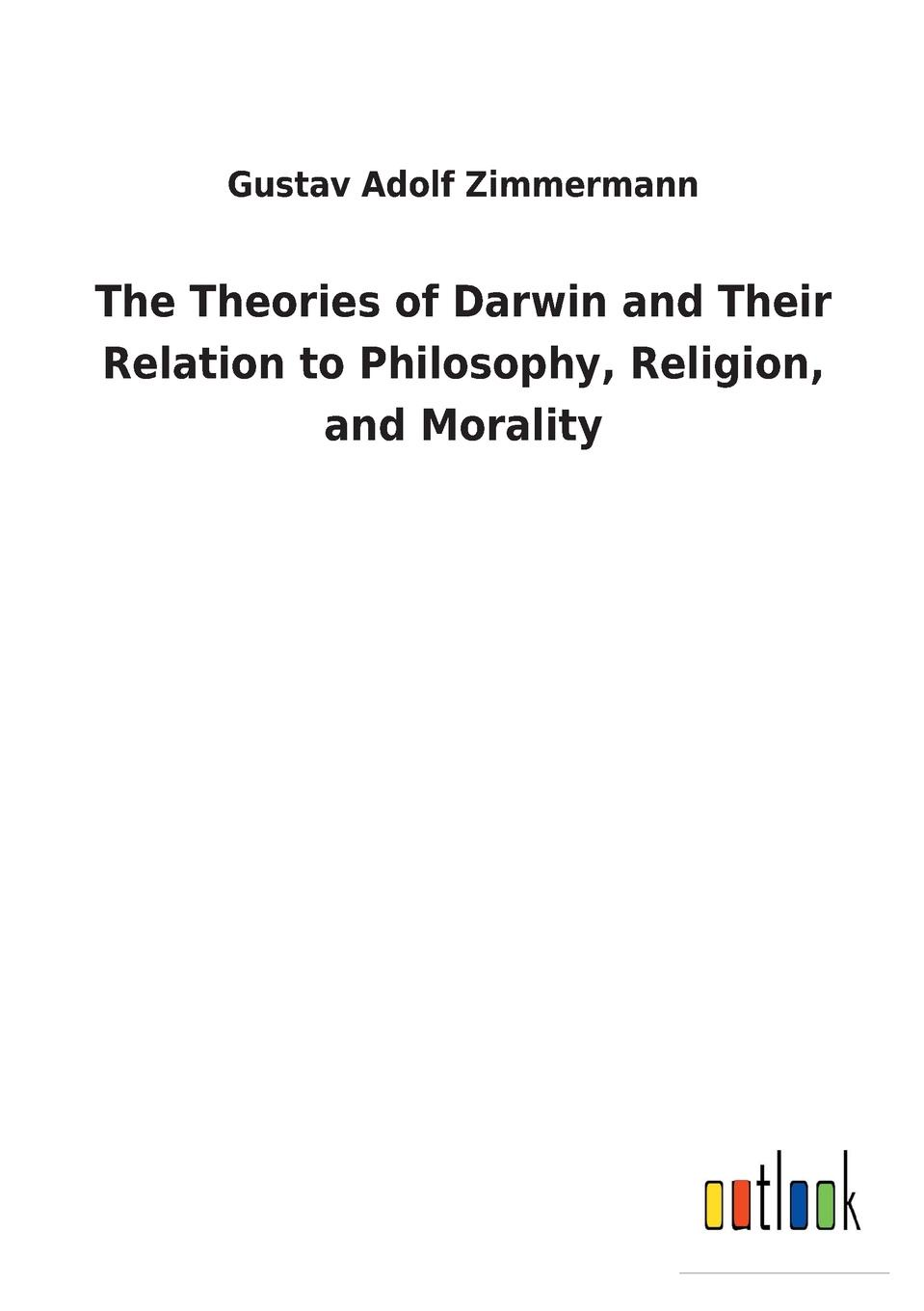 Gustav Adolf Zimmermann The Theories of Darwin and Their Relation to Philosophy, Religion, and Morality darwin charles the descent of man and seletion in relation to sex