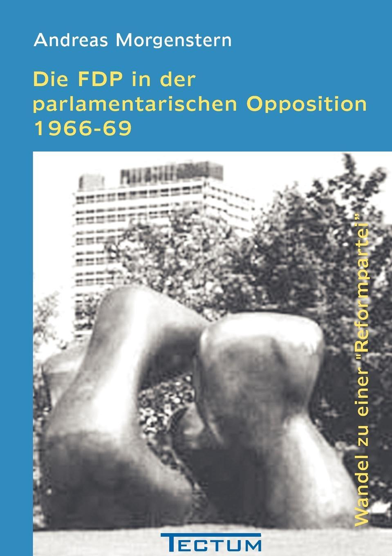 Andreas Morgenstern Die FDP in der parlamentarischen Opposition 1966-69 creative opposition