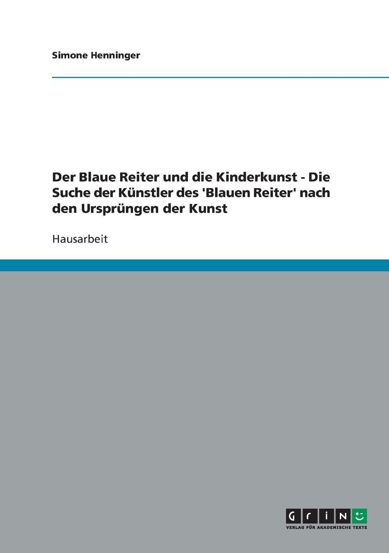 Simone Henninger Der Blaue Reiter und die Kinderkunst - Die Suche der Kunstler des .Blauen Reiter. nach den Ursprungen der Kunst kandinsky marc and der blaue reiter
