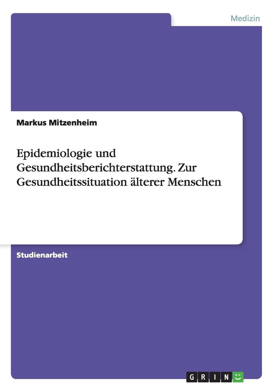 Markus Mitzenheim Epidemiologie und Gesundheitsberichterstattung. Zur Gesundheitssituation alterer Menschen lexikon der gesundheit