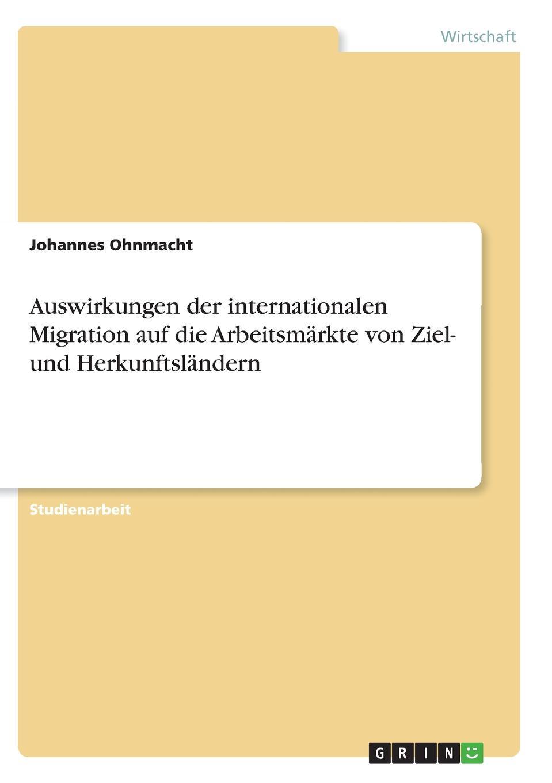 Auswirkungen der internationalen Migration auf die Arbeitsmarkte von Ziel- und Herkunftslandern Studienarbeit aus dem Jahr 2004 im Fachbereich BWL...