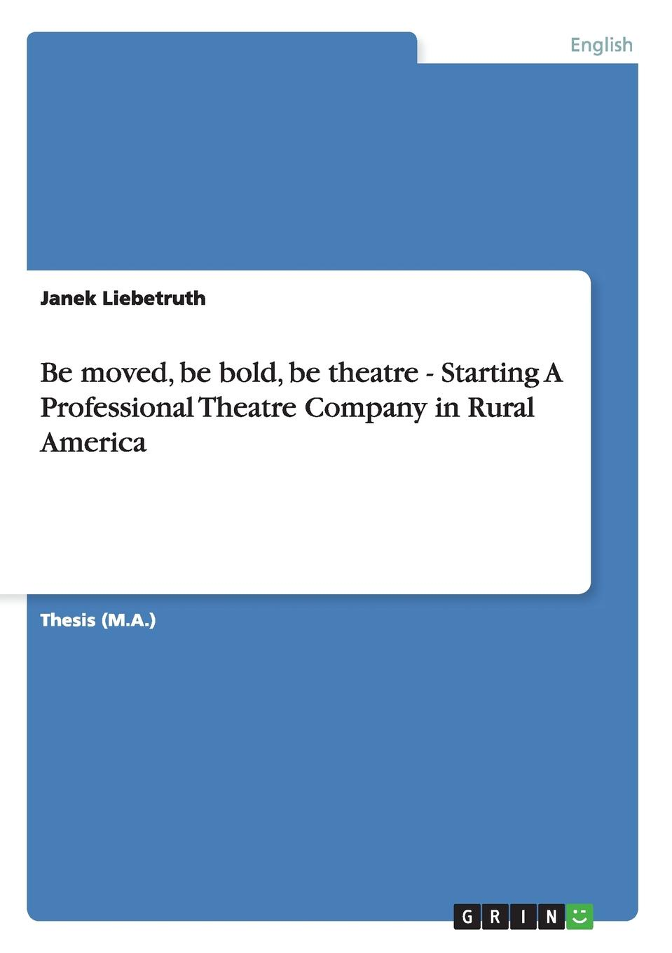 Janek Liebetruth Be moved, be bold, be theatre - Starting A Professional Theatre Company in Rural America theatre and interculturalism