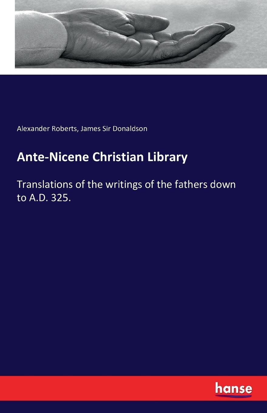 Alexander Roberts, James Sir Donaldson Ante-Nicene Christian Library alexander roberts james donaldson the writings of irenaeus