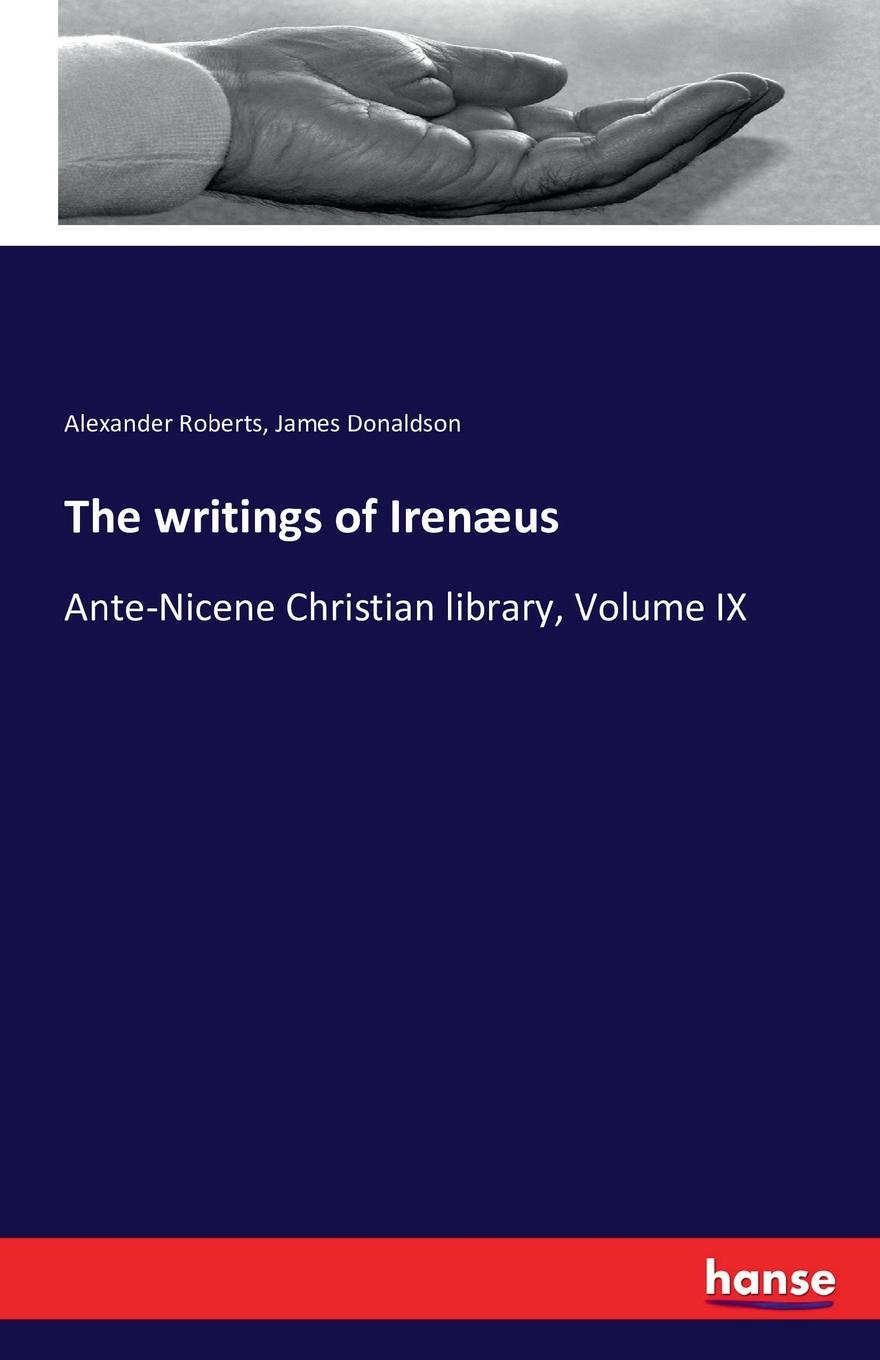 Alexander Roberts, James Donaldson The writings of Irenaeus alexander roberts james donaldson the writings of irenaeus