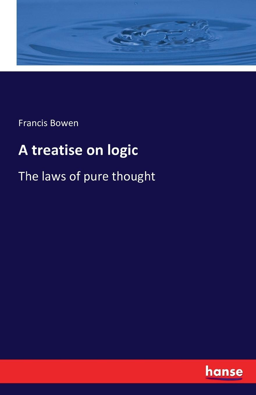 Francis Bowen A treatise on logic edwin r maxson a treatise on the practice of medicine