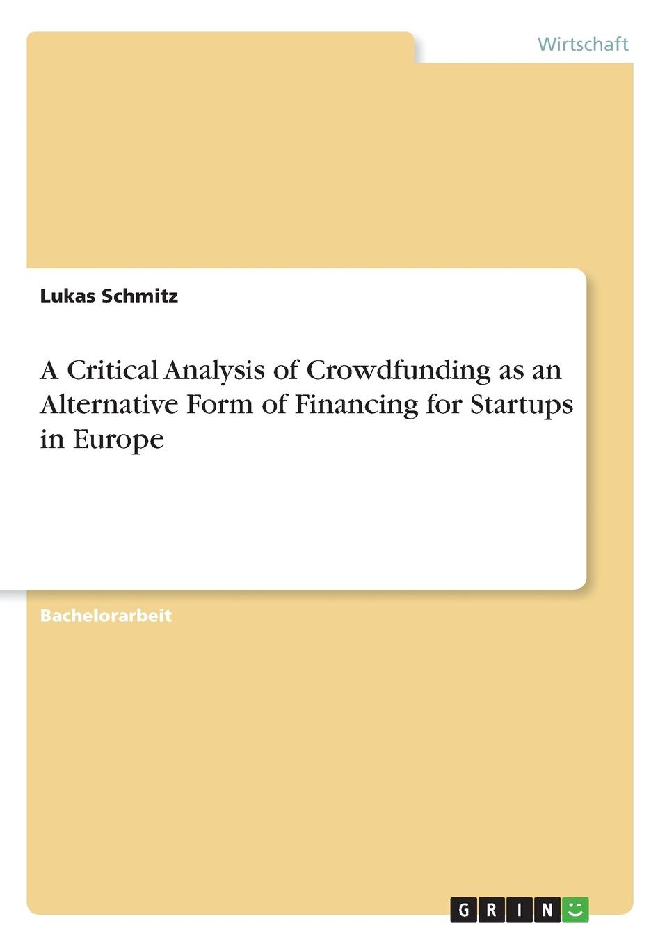 Lukas Schmitz A Critical Analysis of Crowdfunding as an Alternative Form of Financing for Startups in Europe the $100 startup