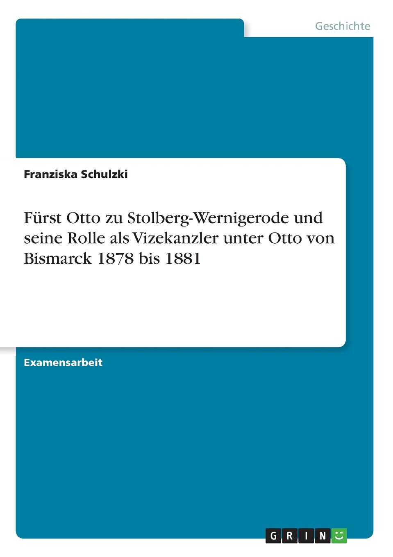 Franziska Schulzki Furst Otto zu Stolberg-Wernigerode und seine Rolle als Vizekanzler unter Otto von Bismarck 1878 bis 1881 hermann kirchhoff otto weddigen und seine waffe