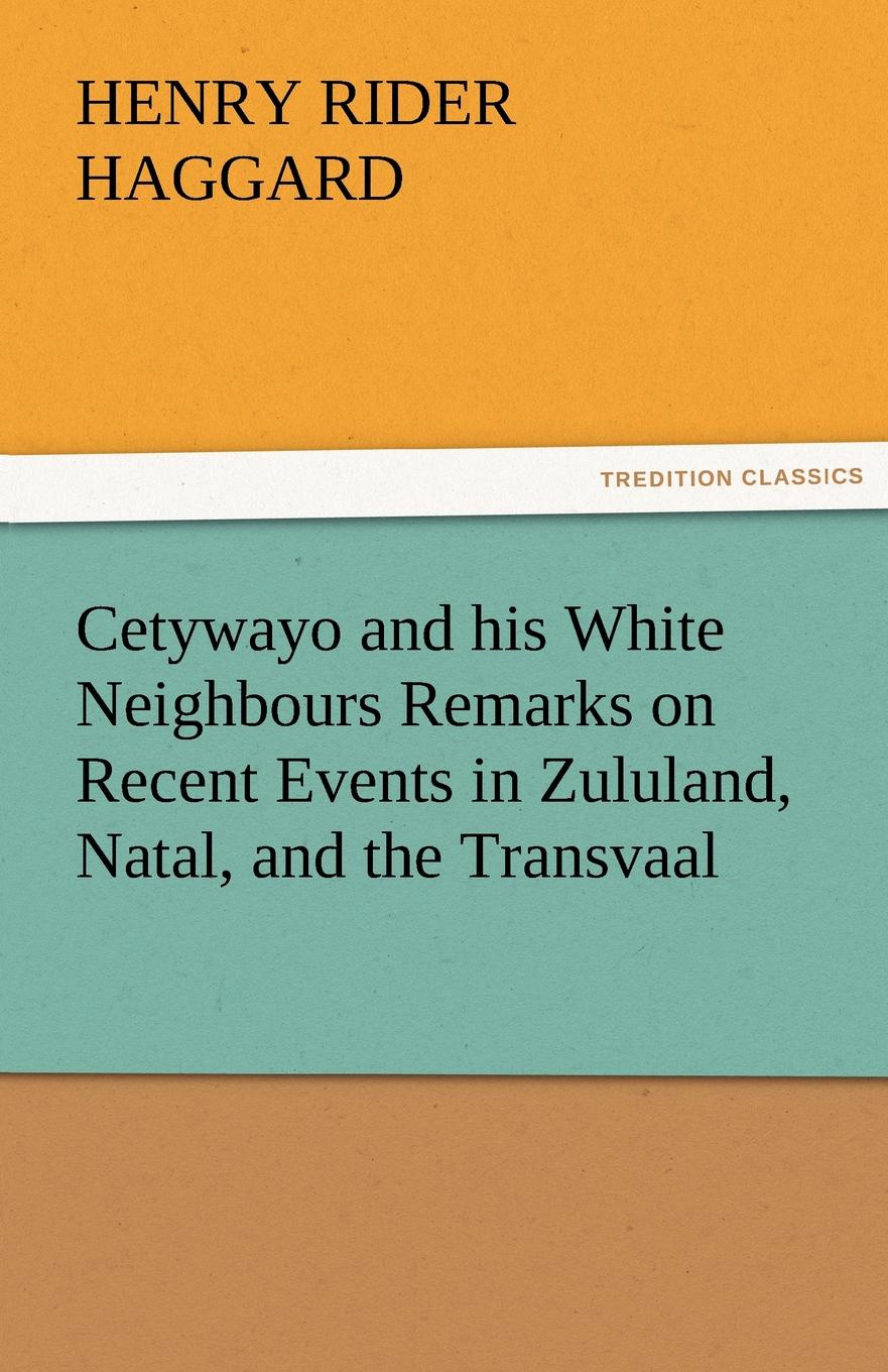 Henry Rider Haggard Cetywayo and his White Neighbours Remarks on Recent Events in Zululand, Natal, and the Transvaal henry haggard cetywayo and his white neighbours