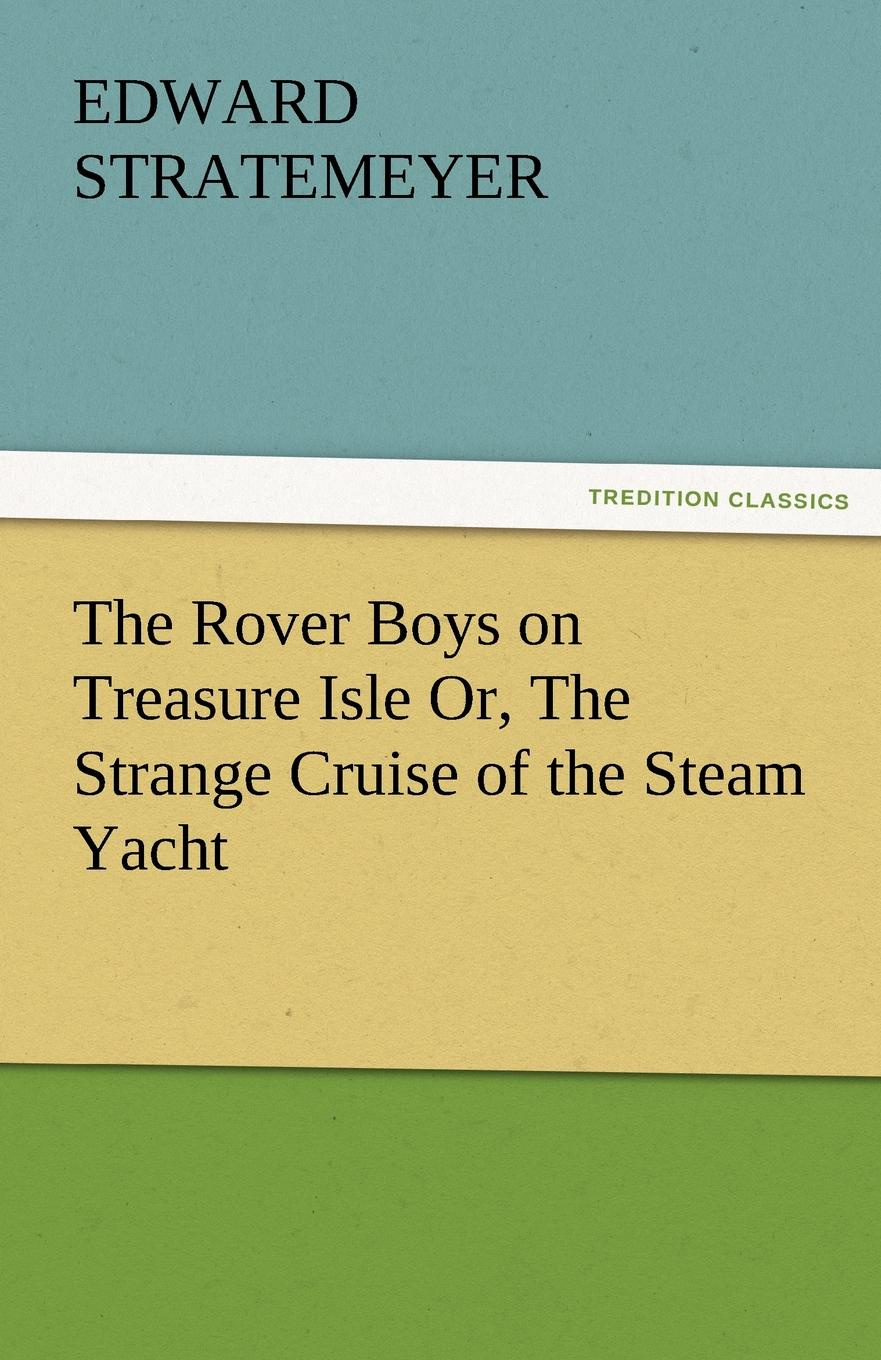 Edward Stratemeyer The Rover Boys on Treasure Isle Or, the Strange Cruise of the Steam Yacht stratemeyer edward the rover boys in southern waters or the deserted steam yacht