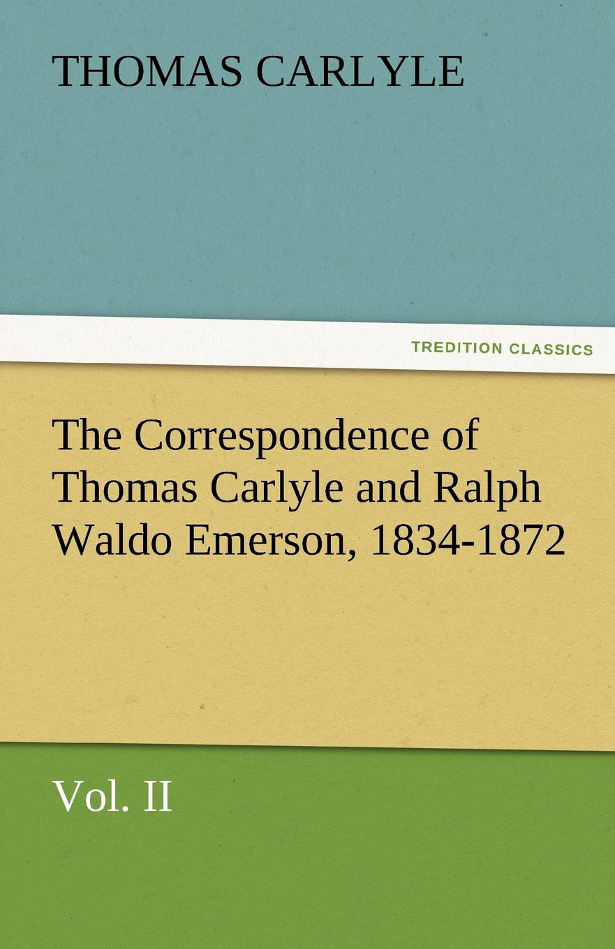 Thomas Carlyle The Correspondence of Thomas Carlyle and Ralph Waldo Emerson, 1834-1872, Vol II. joseph forster four great teachers john ruskin thomas carlyle ralph waldo emerson and robert browning