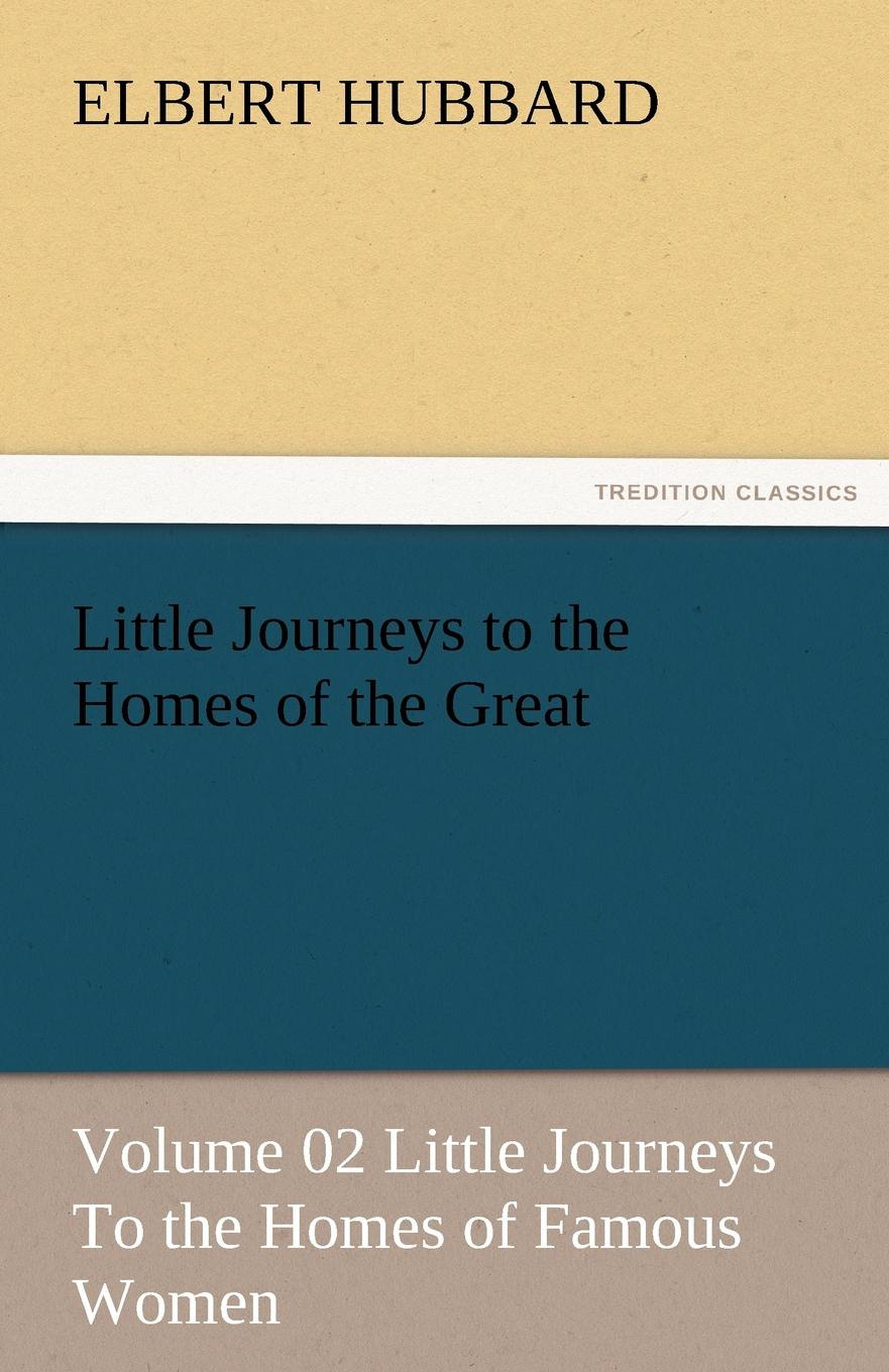Hubbard Elbert Little Journeys to the Homes of the Great - Volume 02 Little Journeys to the Homes of Famous Women the conde nast traveler book of unforgettable journeys