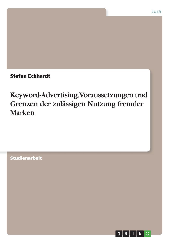 Stefan Eckhardt Keyword-Advertising. Voraussetzungen und Grenzen der zulassigen Nutzung fremder Marken