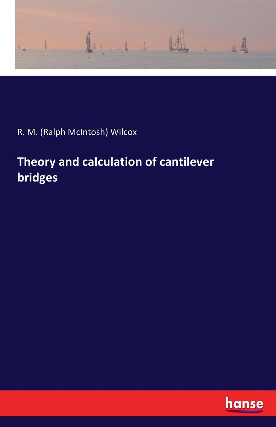 R. M. (Ralph McIntosh) Wilcox Theory and calculation of cantilever bridges john mcintosh a brief memoir of the last few weeks of anne mcintosh microform daughter of john and marion mcintosh earltown