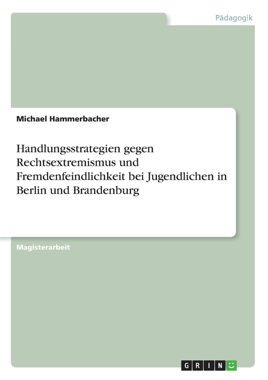 Michael Hammerbacher Handlungsstrategien gegen Rechtsextremismus und Fremdenfeindlichkeit bei Jugendlichen in Berlin und Brandenburg