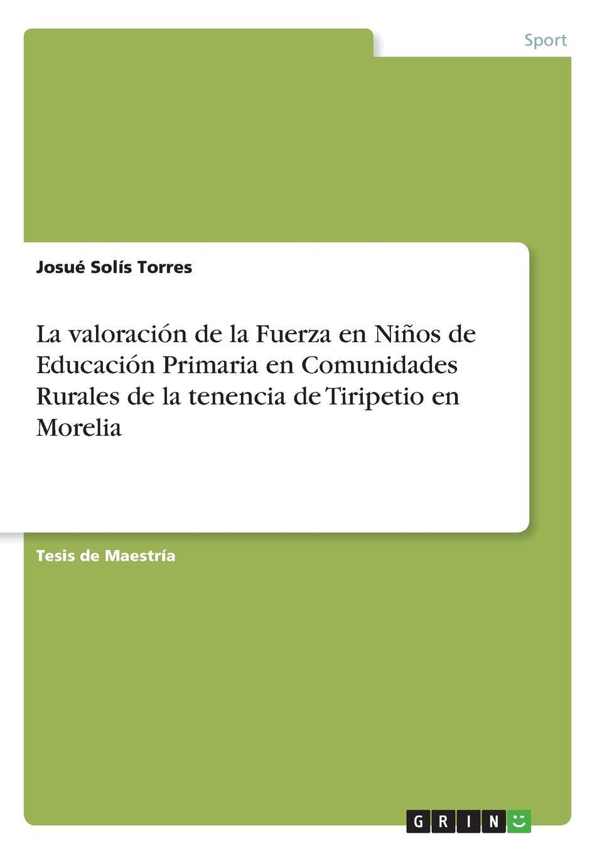 Josué Solís Torres La valoracion de la Fuerza en Ninos de Educacion Primaria en Comunidades Rurales de la tenencia de Tiripetio en Morelia все цены