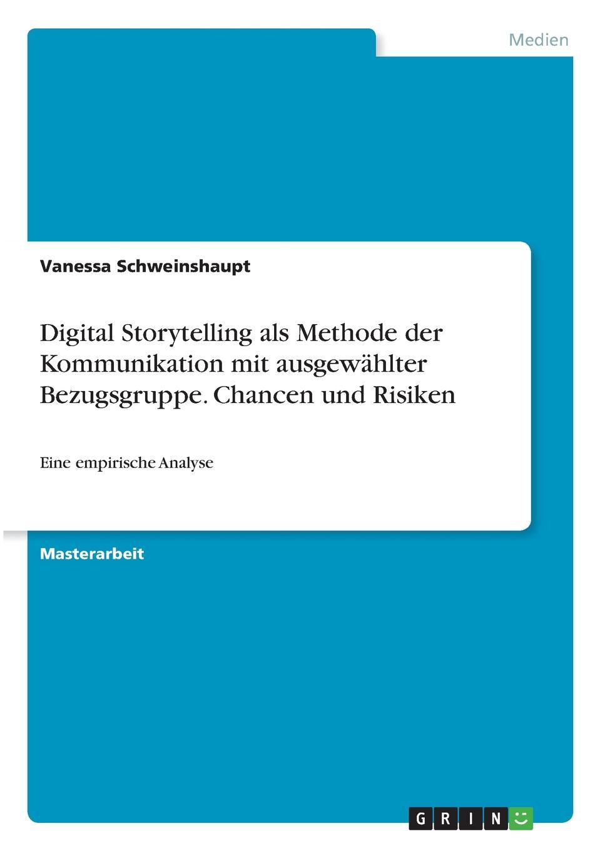 Digital Storytelling als Methode der Kommunikation mit ausgewahlter Bezugsgruppe. Chancen und Risiken Masterarbeit aus dem Jahr 2017 im Fachbereich Medien / Kommunikation...