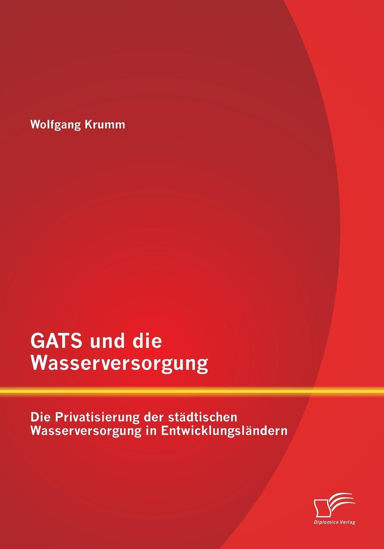 Wolfgang Krumm GATS und die Wasserversorgung. Die Privatisierung der stadtischen Wasserversorgung in Entwicklungslandern sasa mitrovic die privatisierung der wasserversorgung der dritten welt eine effektive strategie moderner entwicklungshilfe