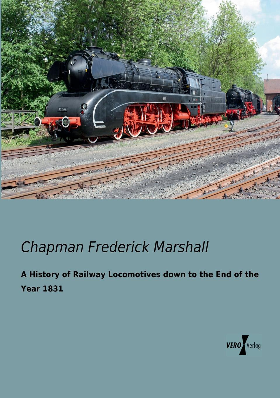 Chapman Frederick Marshall A History of Railway Locomotives down to the End of the Year 1831