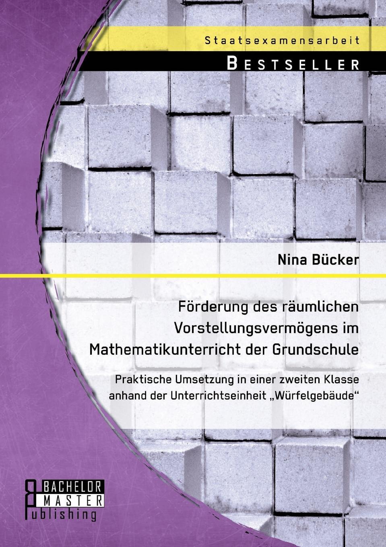 Nina Bücker Forderung des raumlichen Vorstellungsvermogens im Mathematikunterricht der Grundschule. Praktische Umsetzung in einer zweiten Klasse anhand der Unterrichtseinheit Wurfelgebaude цена