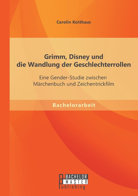 Carolin Kotthaus Grimm, Disney Und Die Wandlung Der Geschlechterrollen. Eine Gender-Studie Zwischen Marchenbuch Und Zeichentrickfilm цены
