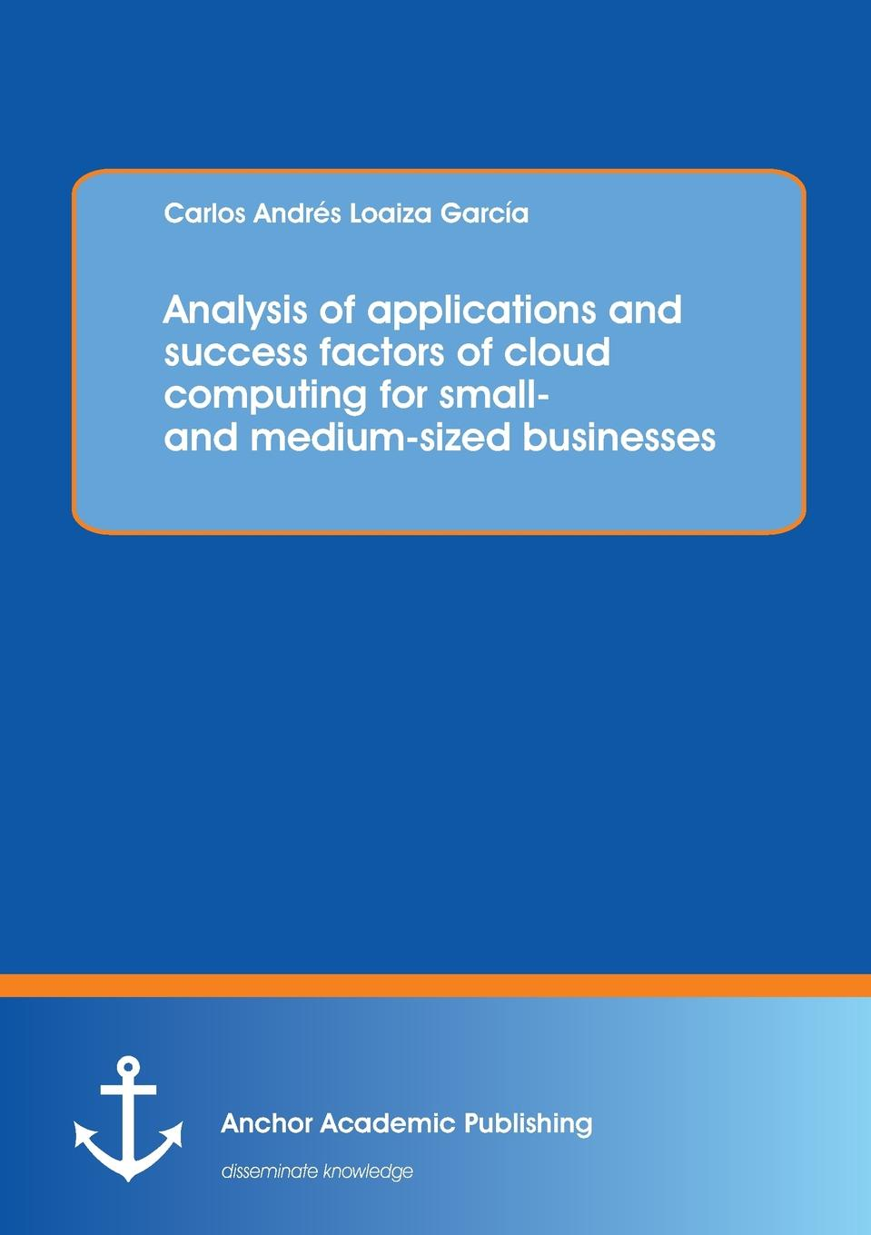 Carlos Loaiza Analysis of applications and success factors of cloud computing for small- and medium-sized businesses activity based costing making it work for small and mid sized companies