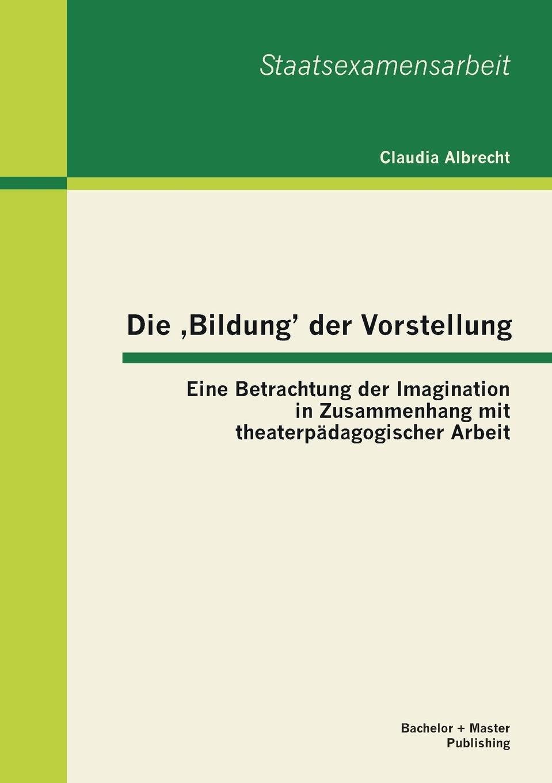 Claudia Albrecht Die Bildung. Der Vorstellung. Eine Betrachtung Der Imagination in Zusammenhang Mit Theaterpadagogischer Arbeit claudia albrecht familie 4 0