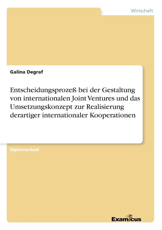 Galina Degraf Entscheidungsprozess bei der Gestaltung von internationalen Joint Ventures und das Umsetzungskonzept zur Realisierung derartiger internationaler Kooperationen недорого