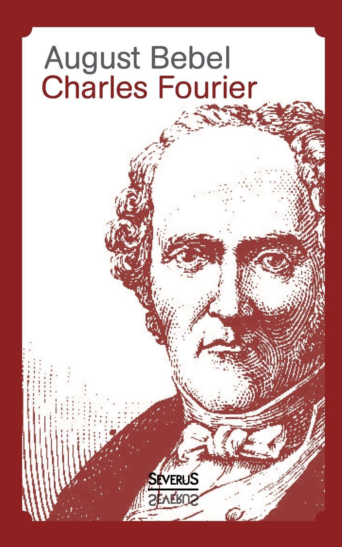 August Bebel Charles Fourier - Sein Leben Und Seine Theorien kluhs franz august bebel der mann und sein werk