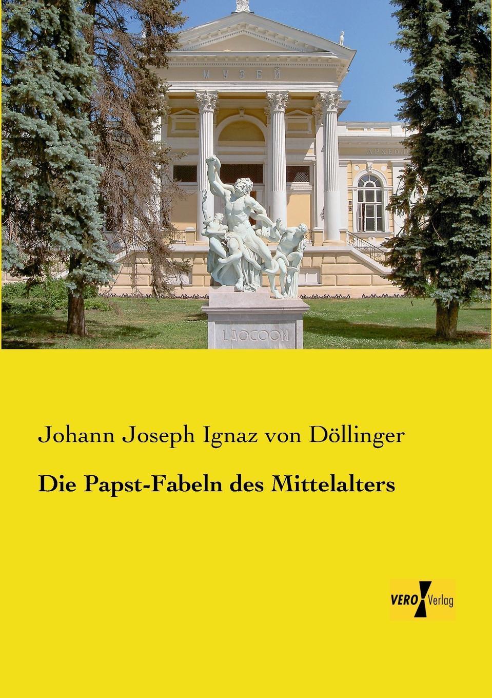 Johann Joseph Ignaz von Döllinger Die Papst-Fabeln des Mittelalters johann loserth geschichte des spateren mittelalters von 1197 bis 1492