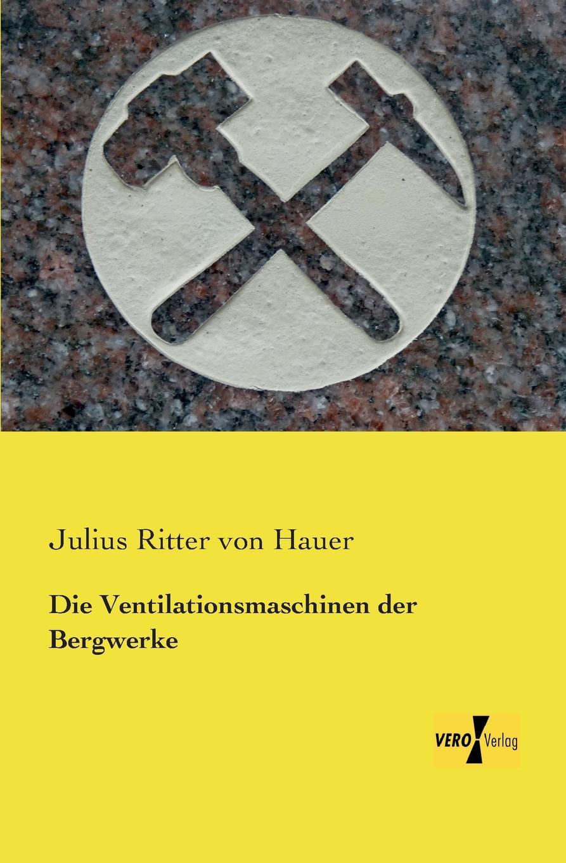 Julius Ritter Von Hauer Die Ventilationsmaschinen Der Bergwerke julius hauer die fordermaschinen der bergwerke classic reprint