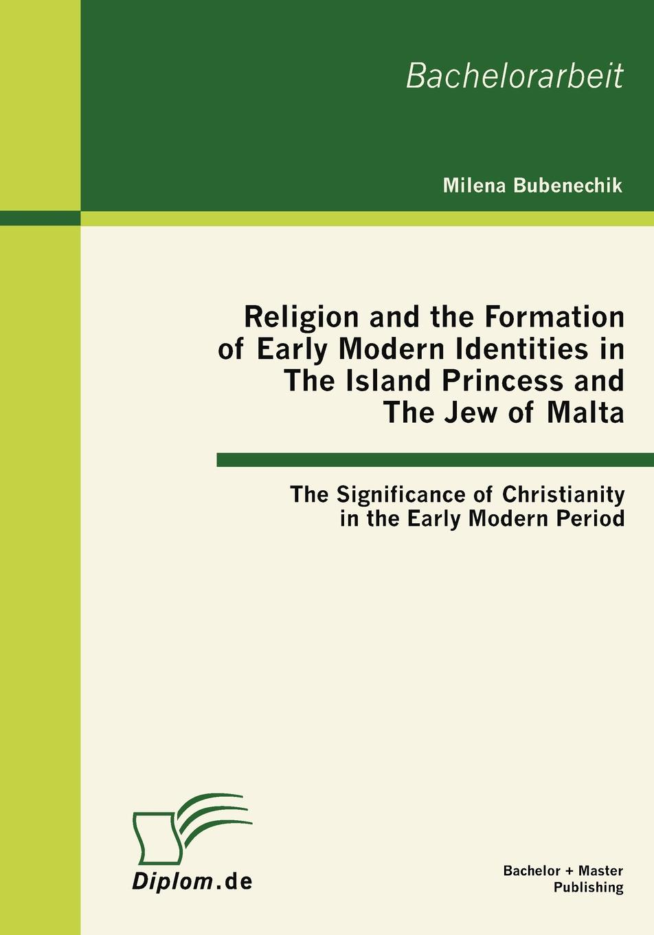 Milena Bubenechik Religion and the Formation of Early Modern Identities in The Island Princess and The Jew of Malta. The Significance of Christianity in the Early Modern Period lloyd s kramer nationalism in europe and america politics cultures and identities since 1775