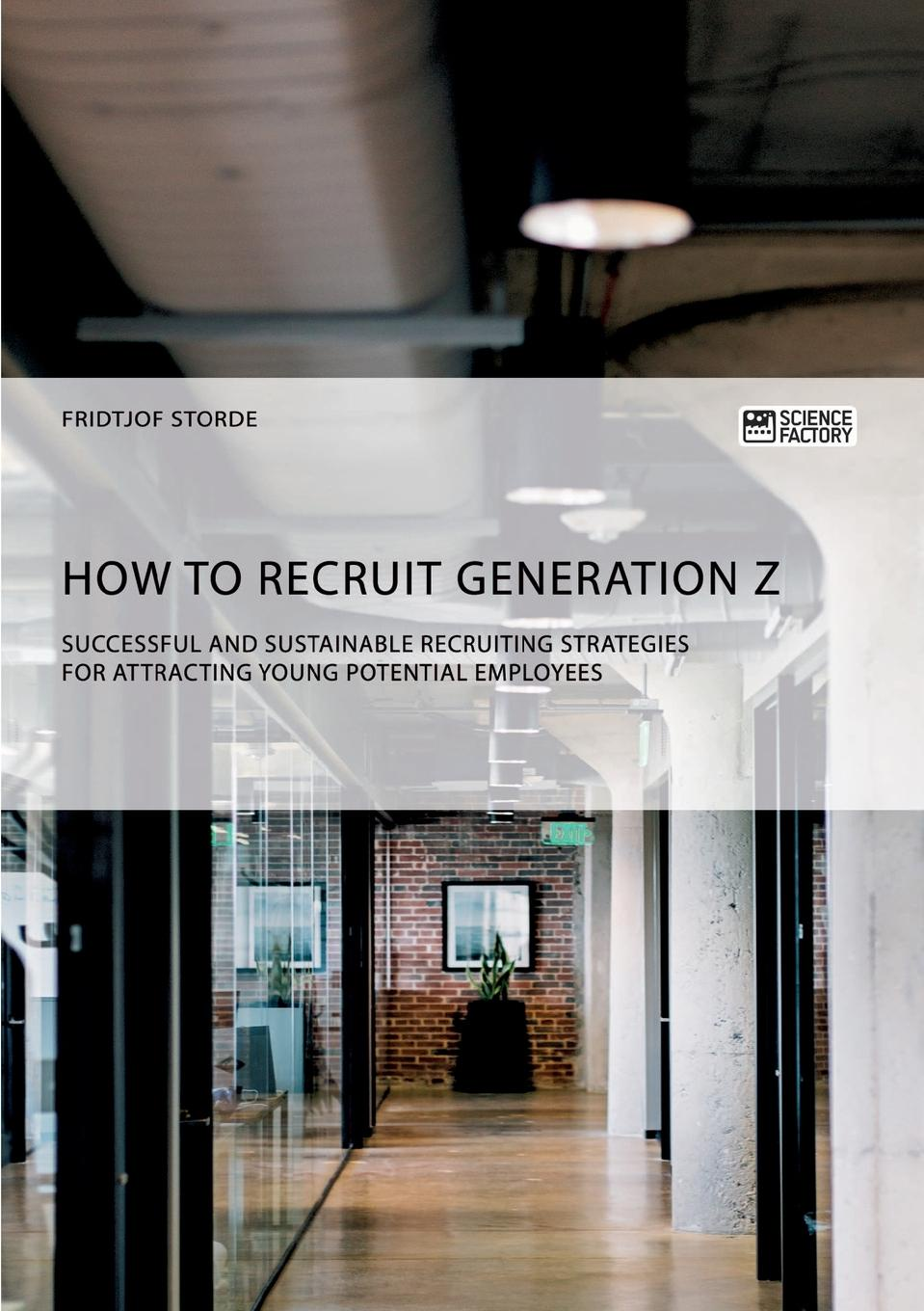 Fridtjof Storde How to recruit Generation Z. Successful and sustainable recruiting strategies for attracting young potential employees george farquhar the recruiting officer