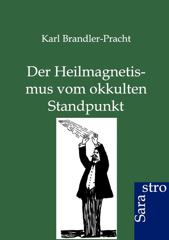 Karl Brandler-Pracht Der Heilmagnetismus vom okkulten Standpunkt karl brandler pracht lehrbuch zur entwicklung der okkulten krafte im menschen