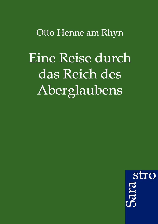 Otto Henne am Rhyn Eine Reise durch das Reich des Aberglaubens otto henne am rhyn die nationale einigung der deutschen und die entwicklung des reiches