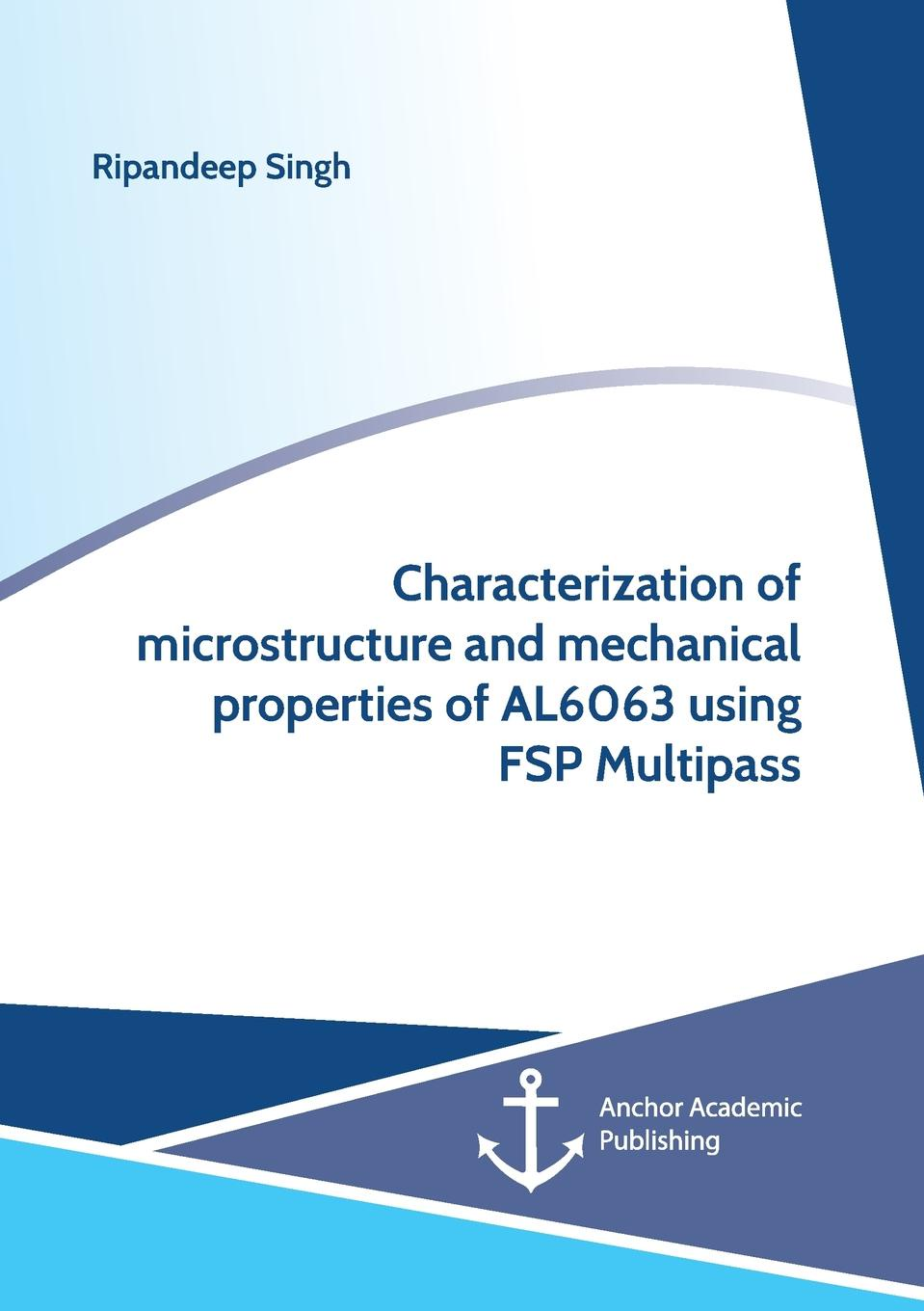 Ripandeep Singh Characterization of microstructure and mechanical properties of AL6063 using FSP Multipass недорго, оригинальная цена