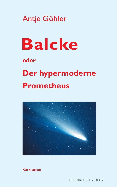Antje Göhler Balcke oder Der hypermoderne Prometheus antje schöne hans joachim schönwald stefanie breitzke der spaziergang des dandy durch die zeit