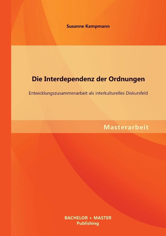 Susanne Kampmann Die Interdependenz der Ordnungen. Entwicklungszusammenarbeit als interkulturelles Diskursfeld xue bai bus gegen bahn wandel und entwicklung von konzepten strategien und perspektiven in veranderten wettbewerbssituationen