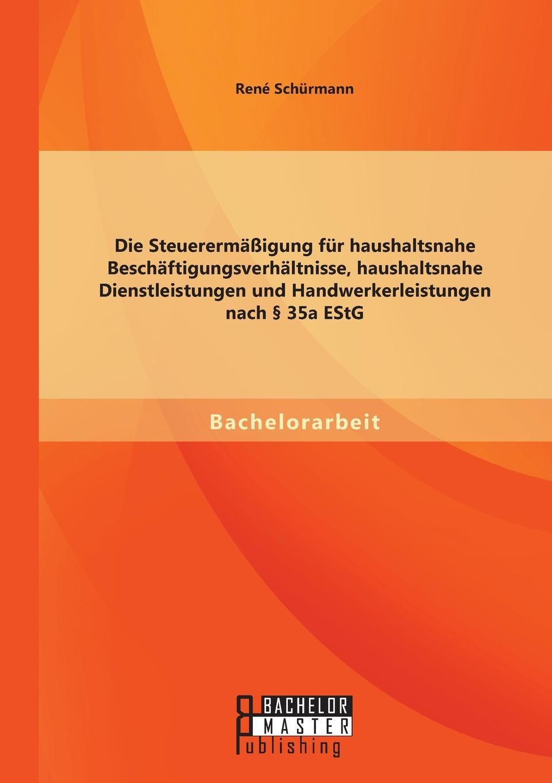 René Schürmann Die Steuerermassigung fur haushaltsnahe Beschaftigungsverhaltnisse, haushaltsnahe Dienstleistungen und Handwerkerleistungen nach . 35a EStG цена