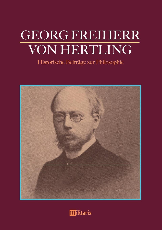 Georg von Hertling Georg Freiherr von Hertling. Historische Beitrage zur Philosophie georg freiherr von ompteda ernst iii