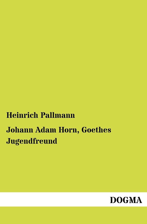 Heinrich Pallmann Johann Adam Horn, Goethes Jugendfreund adam heinrich m ller adam heinrich muller zwolf reden uber die beredsamkeit und deren verfall in deutschland