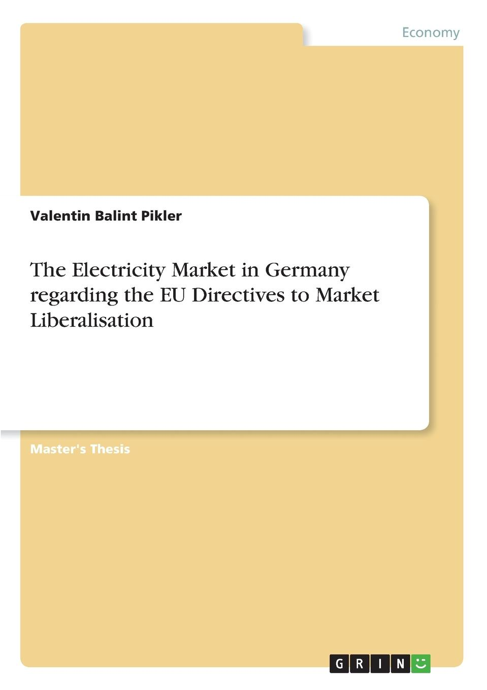 Valentin Balint Pikler The Electricity Market in Germany regarding the EU Directives to Market Liberalisation jeremy lin electricity markets theories and applications