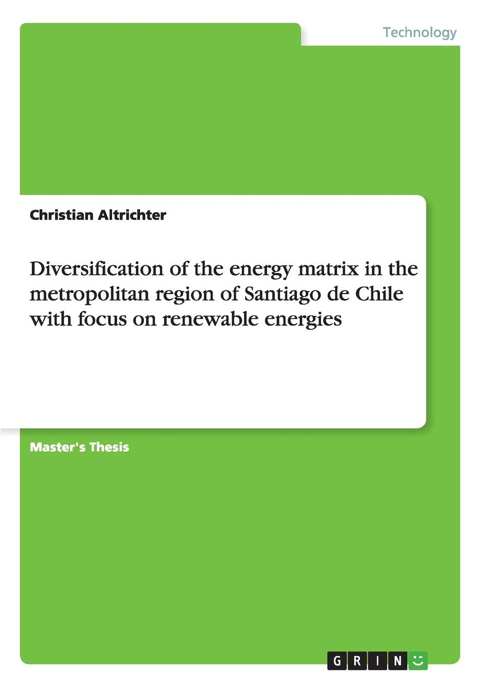 Christian Altrichter Diversification of the energy matrix in the metropolitan region of Santiago de Chile with focus on renewable energies a b m sharif hossain fazliny a rahman and siti a ahmad biotechnology for biofuel renewable and sustainable development