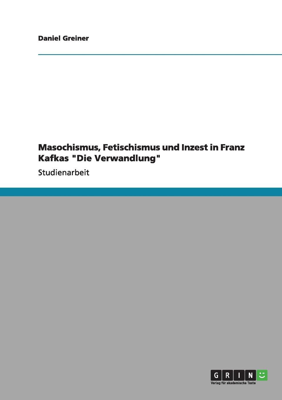 Daniel Greiner Masochismus, Fetischismus und Inzest in Franz Kafkas
