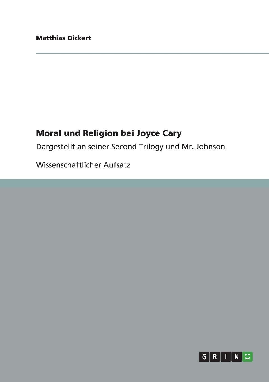 """Matthias Dickert Moral und Religion bei Joyce Cary. Analyse der """"Second Trilogy"""" und """"Mr. Johnson """""""