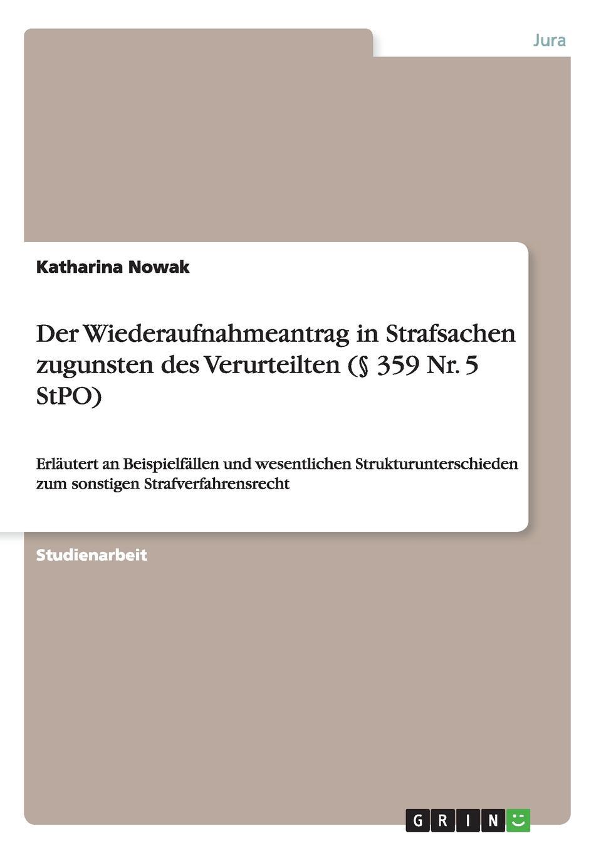 Katharina Nowak Der Wiederaufnahmeantrag in Strafsachen zugunsten des Verurteilten (. 359 Nr. 5 StPO) das urteil