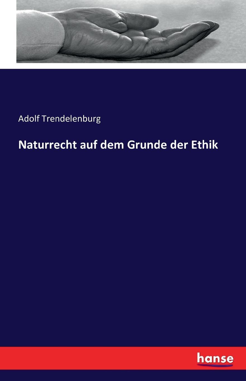 Adolf Trendelenburg Naturrecht auf dem Grunde der Ethik friedrich adolf trendelenburg naturrecht auf dem grunde der ethik zweite auflage