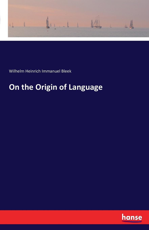 Wilhelm Heinrich Immanuel Bleek On the Origin of Language wilhelm heinrich immanuel bleek on the origin of language